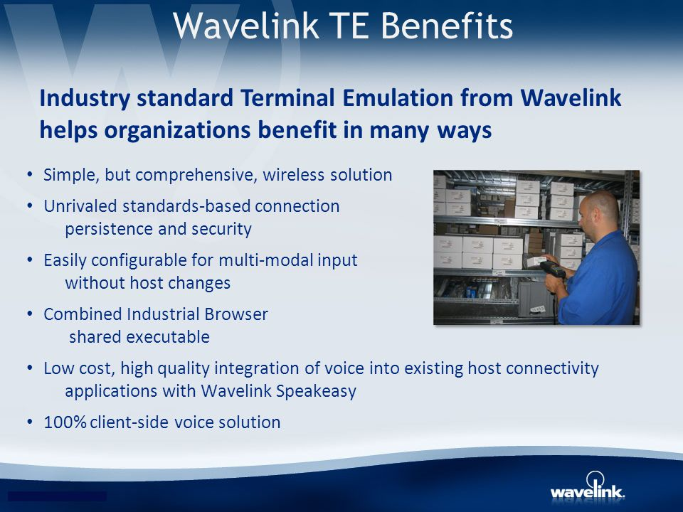 Wavelink TE Benefits Simple, but comprehensive, wireless solution Unrivaled standards-based connection persistence and security Easily configurable fo