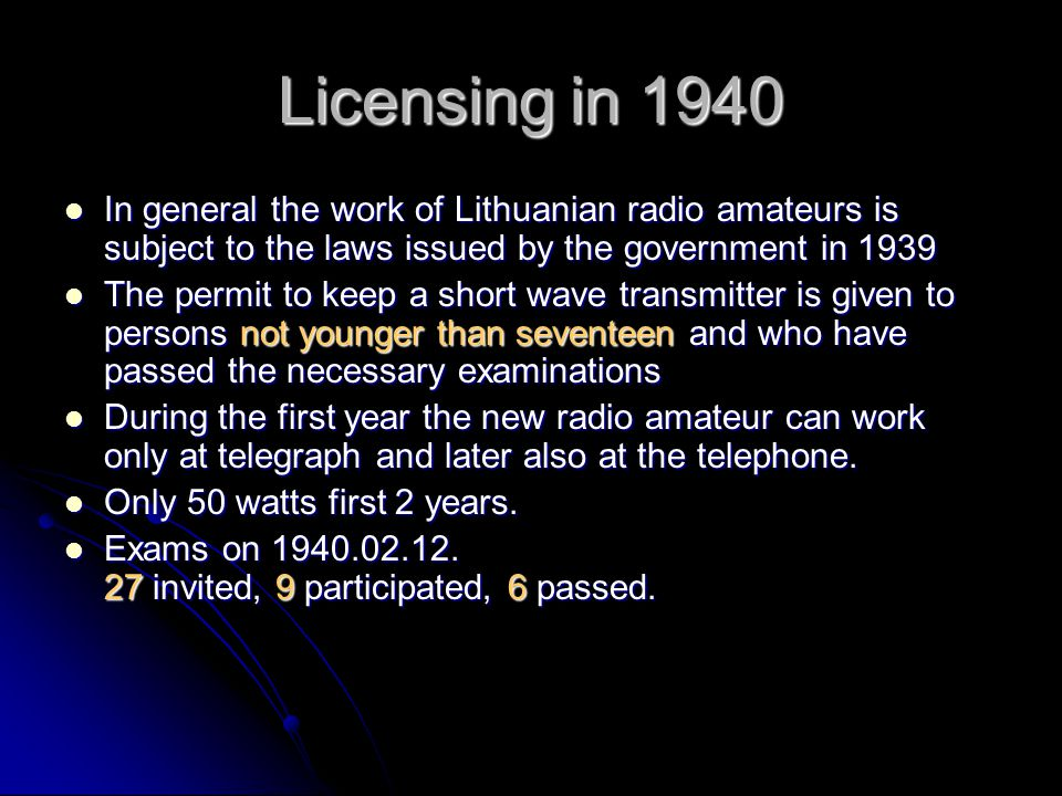 Licensing in 1940 In general the work of Lithuanian radio amateurs is subject to the laws issued by the government in 1939 In general the work of Lithuanian radio amateurs is subject to the laws issued by the government in 1939 The permit to keep a short wave transmitter is given to persons not younger than seventeen and who have passed the necessary examinations The permit to keep a short wave transmitter is given to persons not younger than seventeen and who have passed the necessary examinations During the first year the new radio amateur can work only at telegraph and later also at the telephone.