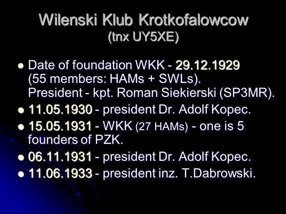 Wilenski Klub Krotkofalowcow (tnx UY5XE) Date of foundation WKK - 29.12.1929 (55 members: HAMs + SWLs). President - kpt. Roman Siekierski (SP3MR). Dat