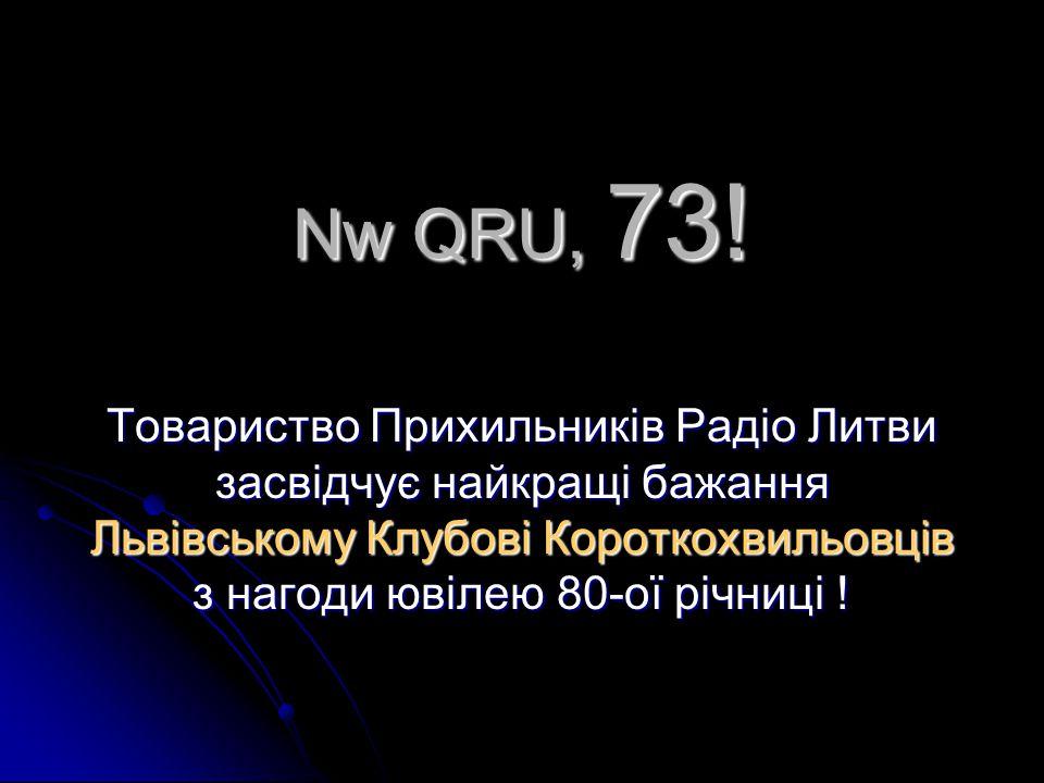 Nw QRU, 73! Товариство Прихильникiв Радio Литви засвiдчує найкращi бажання Львiвському Клубовi Короткохвильовцiв з нагоди ювiлею 80-ої рiчницi !