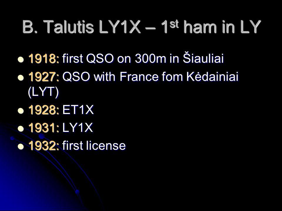 B. Talutis LY1X – 1 st ham in LY 1918: first QSO on 300m in Šiauliai 1918: first QSO on 300m in Šiauliai 1927: QSO with France fom Kėdainiai (LYT) 192