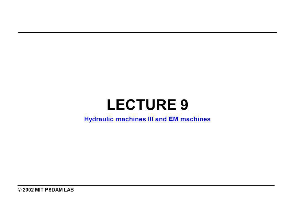 _______________________________________________ LECTURE 9 Hydraulic machines III and EM machines ________________________________________ © 2002 MIT PSDAM LAB