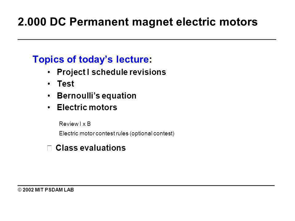 2.000 DC Permanent magnet electric motors _______________________________________________ Topics of todays lecture: Project I schedule revisions Test Bernoullis equation Electric motors Review I x B Electric motor contest rules (optional contest) Class evaluations ________________________________________ © 2002 MIT PSDAM LAB