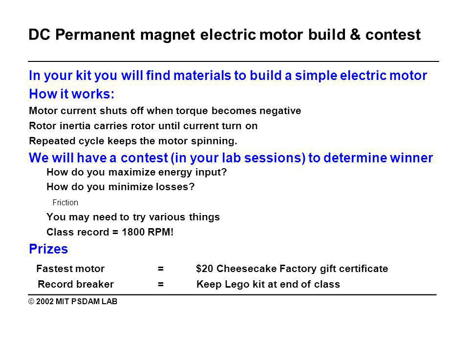 DC Permanent magnet electric motor build & contest _______________________________________________ In your kit you will find materials to build a simple electric motor How it works: Motor current shuts off when torque becomes negative Rotor inertia carries rotor until current turn on Repeated cycle keeps the motor spinning.