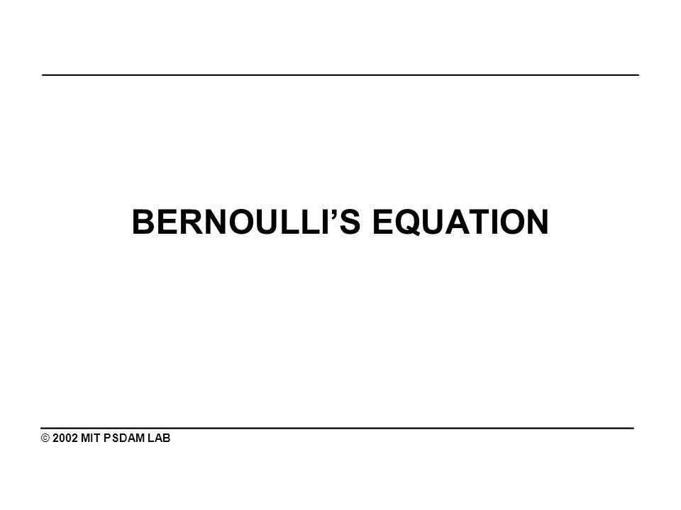 _______________________________________________ BERNOULLIS EQUATION ________________________________________ © 2002 MIT PSDAM LAB