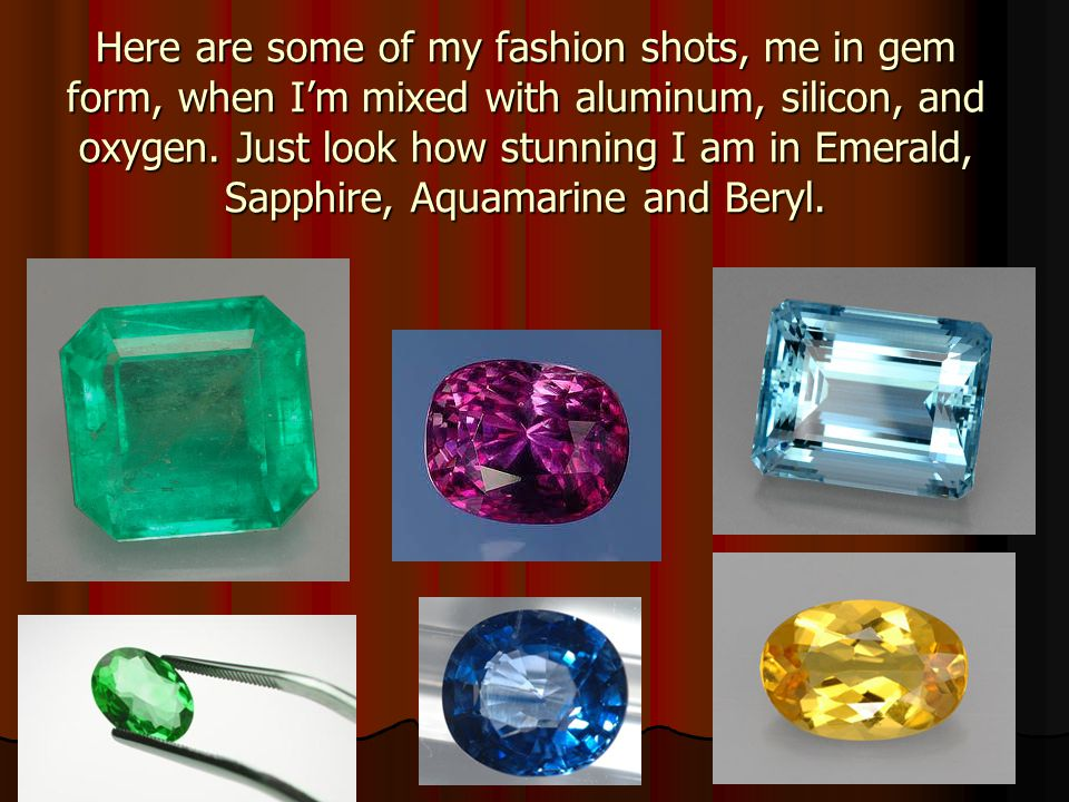 Here are some of my fashion shots, me in gem form, when Im mixed with aluminum, silicon, and oxygen.
