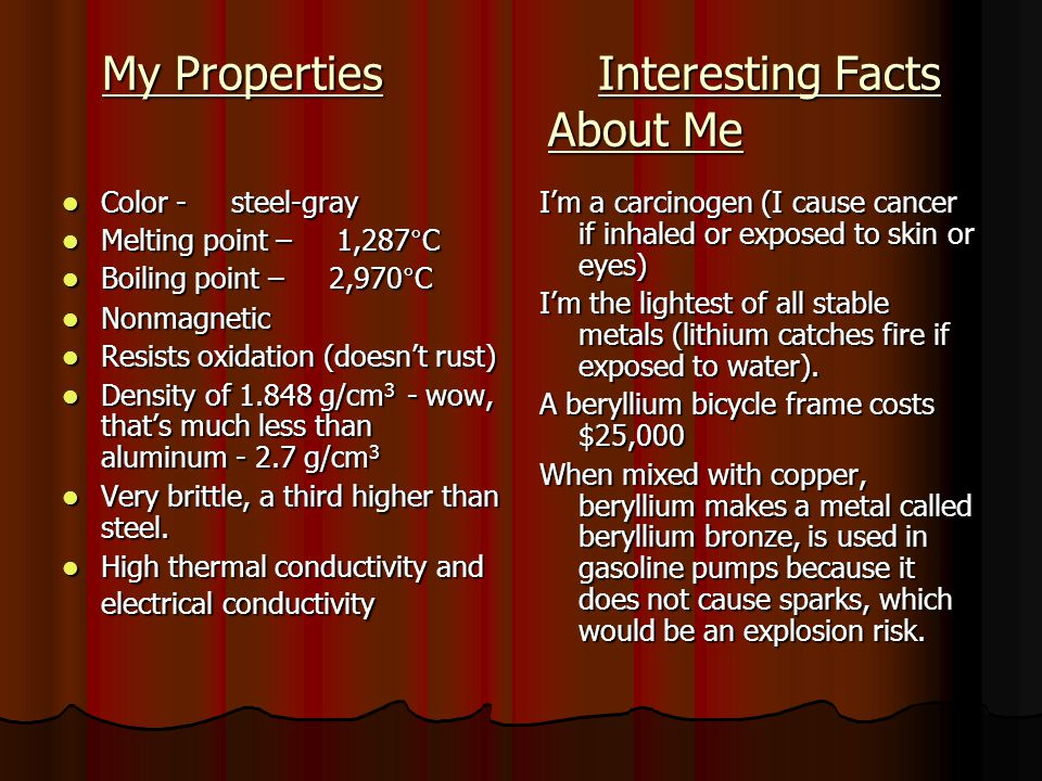 My Properties Interesting Facts About Me Color - steel-gray Color - steel-gray Melting point – 1,287°C Melting point – 1,287°C Boiling point – 2,970°C Boiling point – 2,970°C Nonmagnetic Nonmagnetic Resists oxidation (doesnt rust) Resists oxidation (doesnt rust) Density of 1.848 g/cm 3 - wow, thats much less than aluminum - 2.7 g/cm 3 Density of 1.848 g/cm 3 - wow, thats much less than aluminum - 2.7 g/cm 3 Very brittle, a third higher than steel.