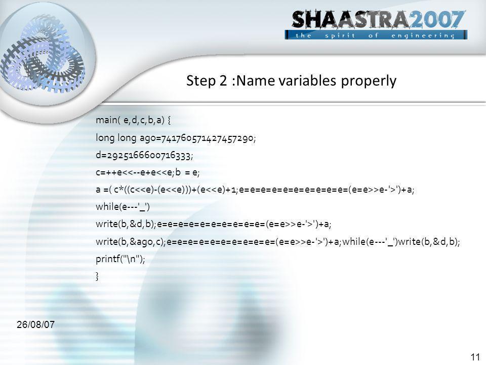 26/08/07 11 Step 2 :Name variables properly main( e,d,c,b,a) { long long ago=741760571427457290; d=2925166600716333; c=++e<<--e+e<<e;b = e; a =( c*((c >e- > )+a; while(e--- _ ) write(b,&d,b);e=e=e=e=e=e=e=e=e=e=(e=e>>e- > )+a; write(b,&ago,c);e=e=e=e=e=e=e=e=e=e=(e=e>>e- > )+a;while(e--- _ )write(b,&d,b); printf( \n ); }