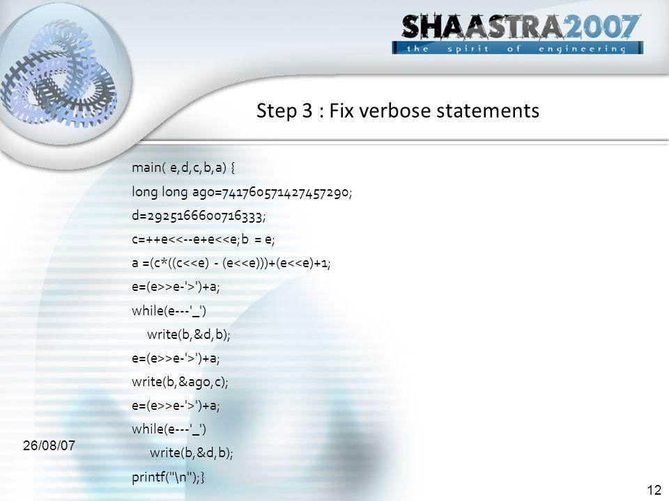 26/08/07 12 Step 3 : Fix verbose statements main( e,d,c,b,a) { long long ago=741760571427457290; d=2925166600716333; c=++e<<--e+e<<e;b = e; a =(c*((c<<e) - (e<<e)))+(e<<e)+1; e=(e>>e- > )+a; while(e--- _ ) write(b,&d,b); e=(e>>e- > )+a; write(b,&ago,c); e=(e>>e- > )+a; while(e--- _ ) write(b,&d,b); printf( \n );}