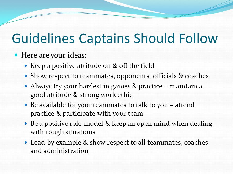 Guidelines Captains Should Follow Here are your ideas: Keep a positive attitude on & off the field Show respect to teammates, opponents, officials & coaches Always try your hardest in games & practice – maintain a good attitude & strong work ethic Be available for your teammates to talk to you – attend practice & participate with your team Be a positive role-model & keep an open mind when dealing with tough situations Lead by example & show respect to all teammates, coaches and administration