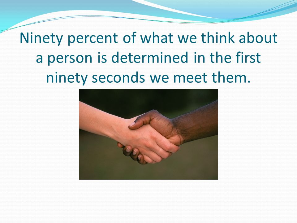 Ninety percent of what we think about a person is determined in the first ninety seconds we meet them.