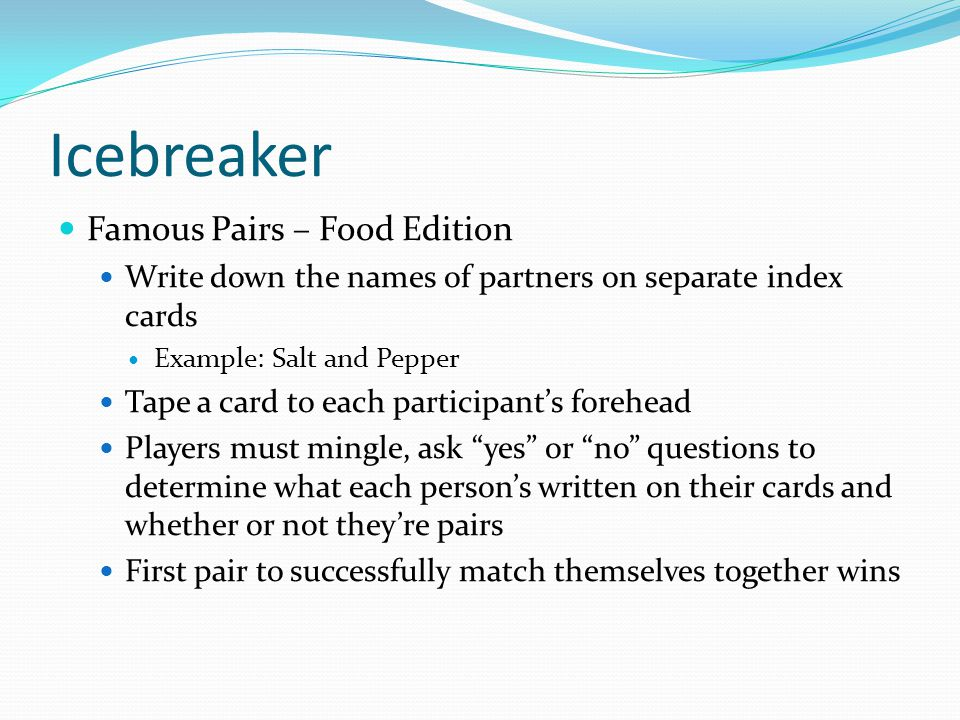 Icebreaker Famous Pairs – Food Edition Write down the names of partners on separate index cards Example: Salt and Pepper Tape a card to each participants forehead Players must mingle, ask yes or no questions to determine what each persons written on their cards and whether or not theyre pairs First pair to successfully match themselves together wins