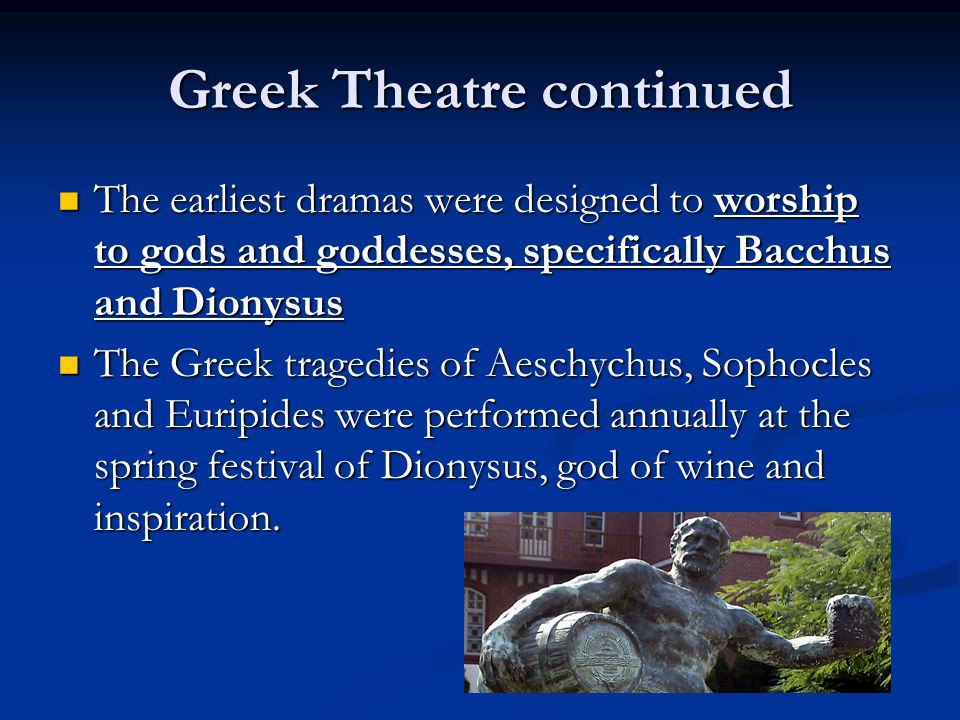 Greek Theatre continued The earliest dramas were designed to worship to gods and goddesses, specifically Bacchus and Dionysus The earliest dramas were