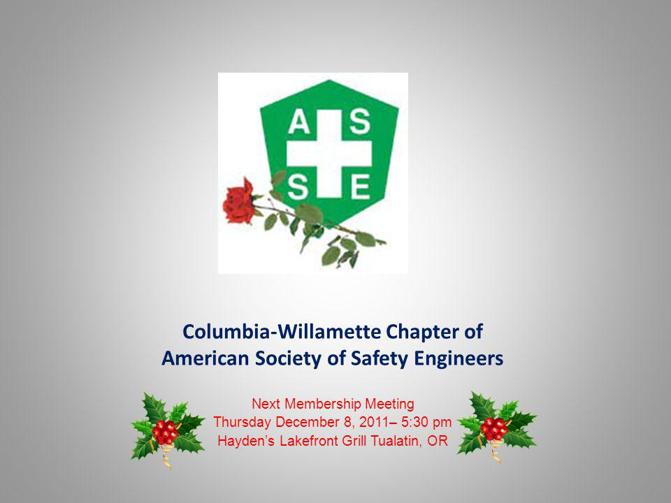 Columbia-Willamette Chapter of American Society of Safety Engineers Next Membership Meeting Thursday December 8, 2011– 5:30 pm Haydens Lakefront Grill Tualatin, OR