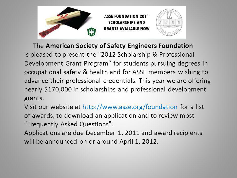 The American Society of Safety Engineers Foundation is pleased to present the 2012 Scholarship & Professional Development Grant Program for students pursuing degrees in occupational safety & health and for ASSE members wishing to advance their professional credentials.