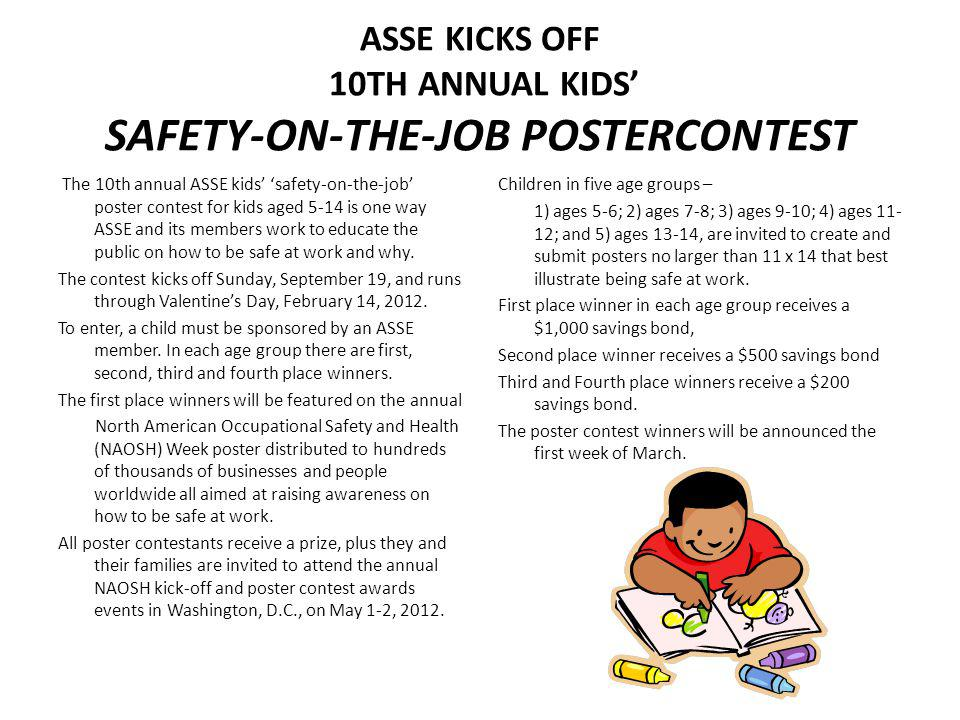 ASSE KICKS OFF 10TH ANNUAL KIDS SAFETY-ON-THE-JOB POSTERCONTEST The 10th annual ASSE kids safety-on-the-job poster contest for kids aged 5-14 is one way ASSE and its members work to educate the public on how to be safe at work and why.