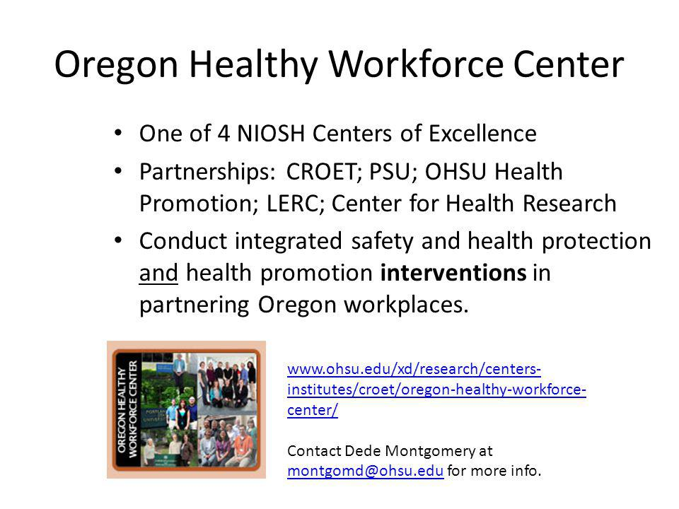 Oregon Healthy Workforce Center One of 4 NIOSH Centers of Excellence Partnerships: CROET; PSU; OHSU Health Promotion; LERC; Center for Health Research Conduct integrated safety and health protection and health promotion interventions in partnering Oregon workplaces.
