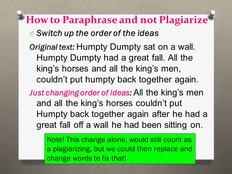 How to Paraphrase and not Plagiarize O Switch up the order of the ideas Original text: Humpty Dumpty sat on a wall.