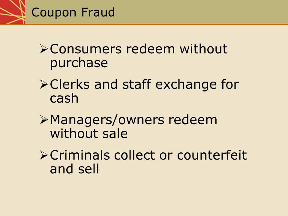 Coupon Fraud Consumers redeem without purchase Clerks and staff exchange for cash Managers/owners redeem without sale Criminals collect or counterfeit