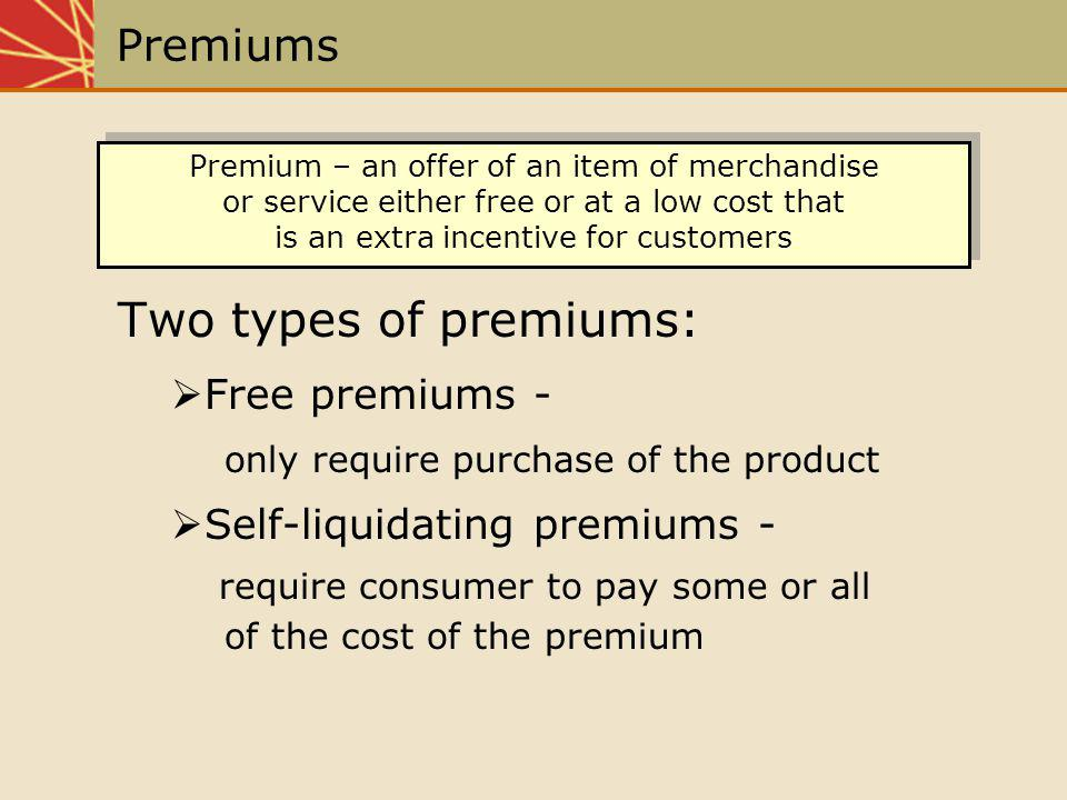 Premiums Two types of premiums: Free premiums - only require purchase of the product Self-liquidating premiums- require consumer to pay some or all of