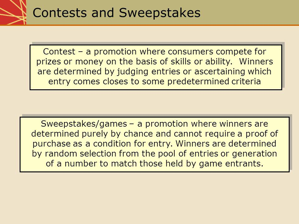 Contests and Sweepstakes Contest – a promotion where consumers compete for prizes or money on the basis of skills or ability. Winners are determined b