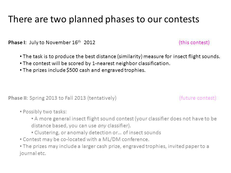 There are two planned phases to our contests Phase I: July to November 16 th 2012 (this contest) The task is to produce the best distance (similarity) measure for insect flight sounds.