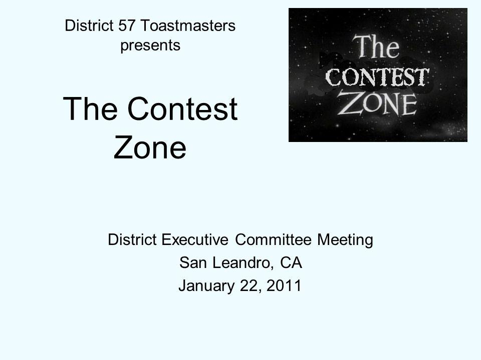 District Executive Committee Meeting San Leandro, CA January 22, 2011 District 57 Toastmasters presents The Contest Zone