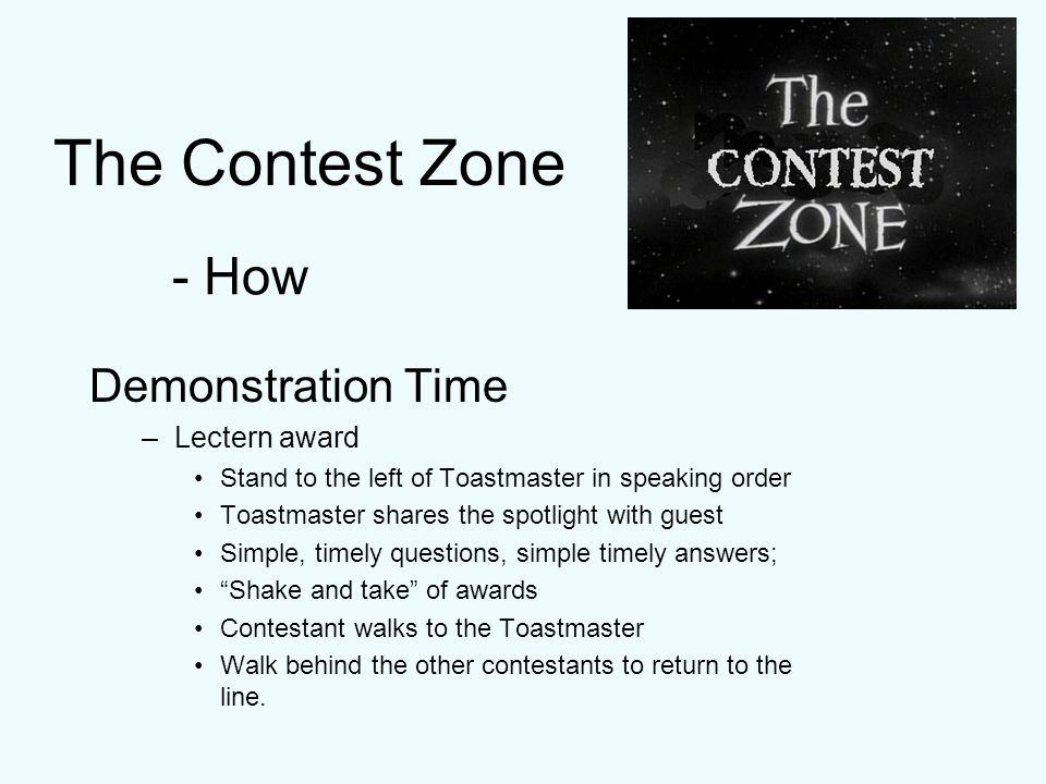 The Contest Zone Demonstration Time –Lectern award Stand to the left of Toastmaster in speaking order Toastmaster shares the spotlight with guest Simple, timely questions, simple timely answers; Shake and take of awards Contestant walks to the Toastmaster Walk behind the other contestants to return to the line.