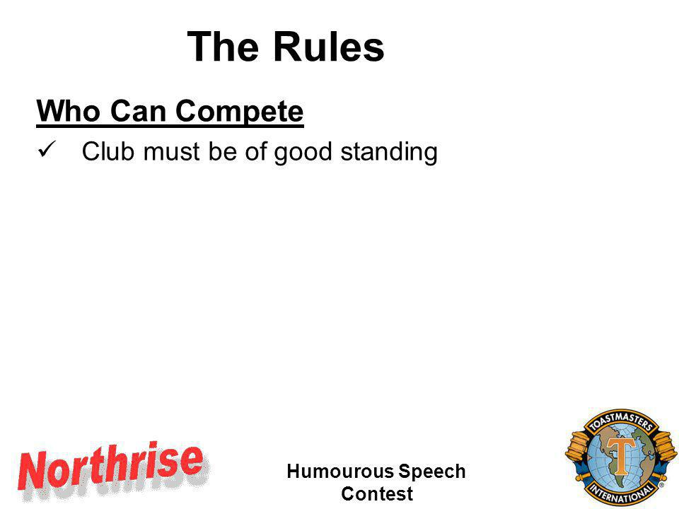 Humourous Speech Contest Who Can Compete Club must be of good standing District officers ineligible Judges in other contests at same level ineligible Multiple club members can only represent 1 club Member must be of good standing Complete the required form Be here in person The Rules