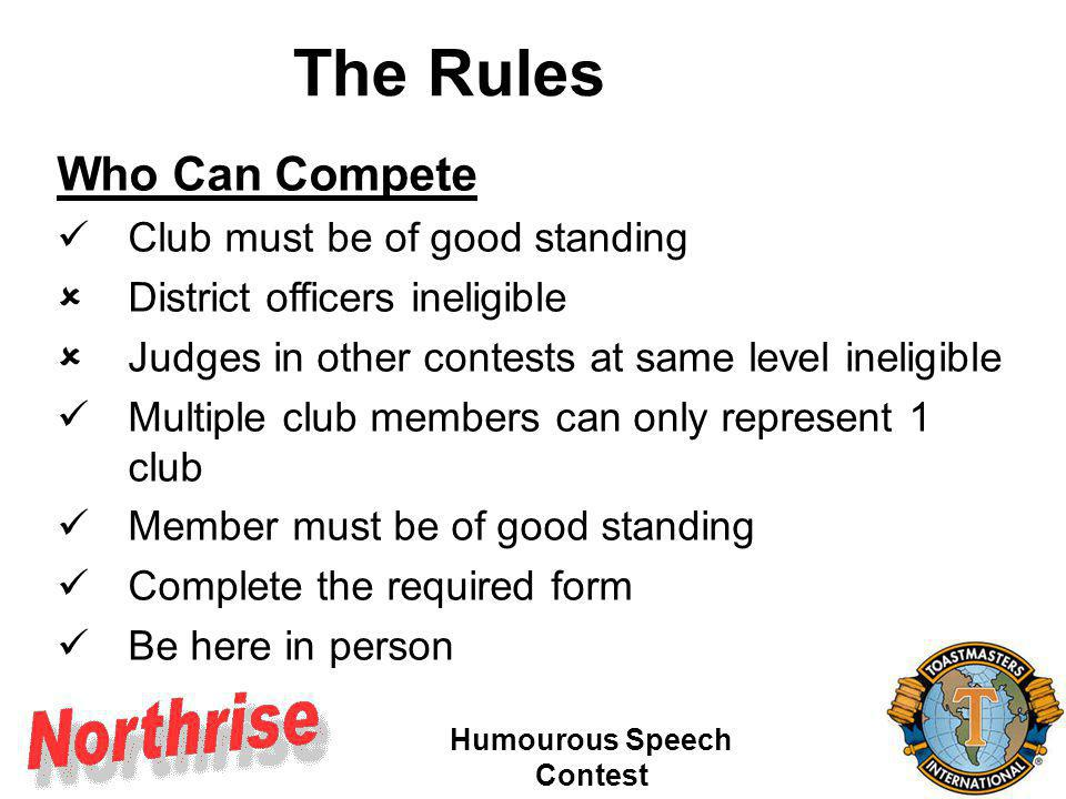 Humourous Speech Contest The Rules The Speech Itself Avoid objectionable material More than 4min 30, less than 7 min 30 Must be original Follow BME rule