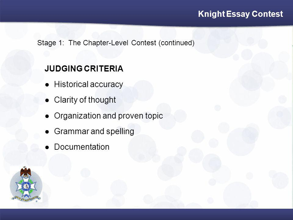 Stage 1: The Chapter-Level Contest (continued) JUDGING CRITERIA Historical accuracy Clarity of thought Organization and proven topic Grammar and spelling Documentation Knight Essay Contest