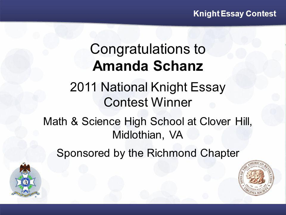 Knight Essay Contest Congratulations to Amanda Schanz 2011 National Knight Essay Contest Winner Math & Science High School at Clover Hill, Midlothian, VA Sponsored by the Richmond Chapter