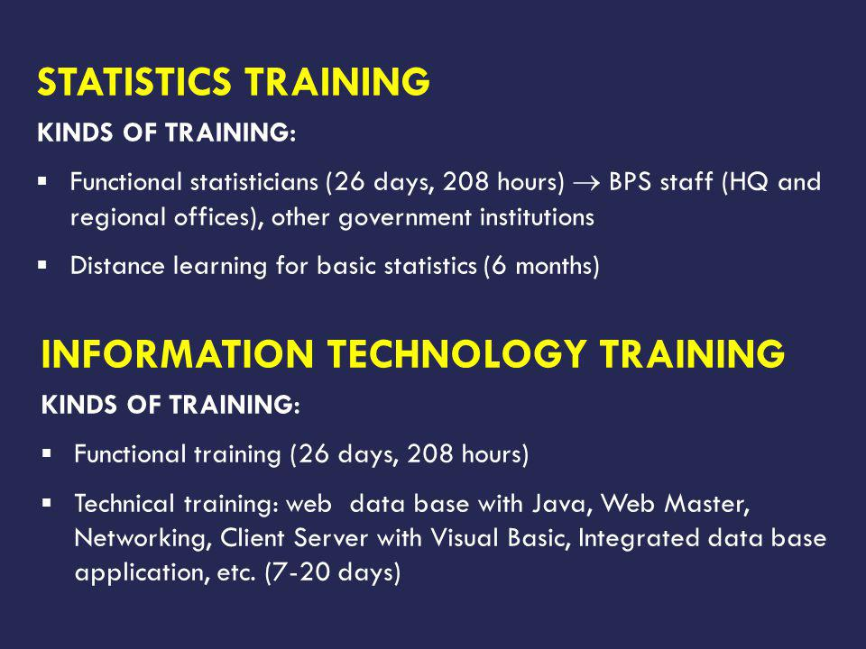 STATISTICS TRAINING KINDS OF TRAINING: Functional statisticians (26 days, 208 hours) BPS staff (HQ and regional offices), other government institutions Distance learning for basic statistics (6 months) INFORMATION TECHNOLOGY TRAINING KINDS OF TRAINING: Functional training (26 days, 208 hours) Technical training: web data base with Java, Web Master, Networking, Client Server with Visual Basic, Integrated data base application, etc.
