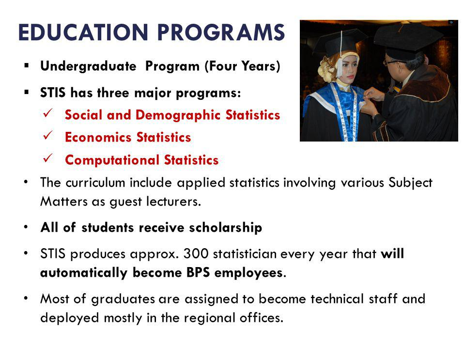 Undergraduate Program (Four Years) STIS has three major programs: Social and Demographic Statistics Economics Statistics Computational Statistics The curriculum include applied statistics involving various Subject Matters as guest lecturers.