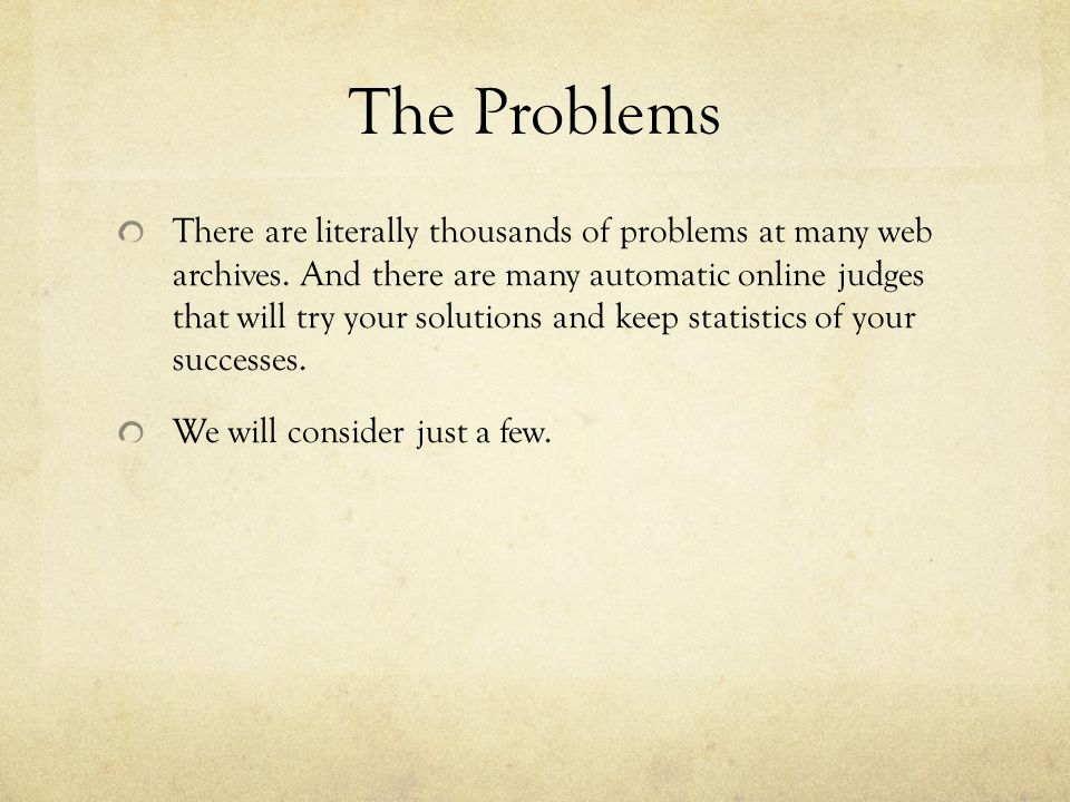 The Problems There are literally thousands of problems at many web archives. And there are many automatic online judges that will try your solutions a