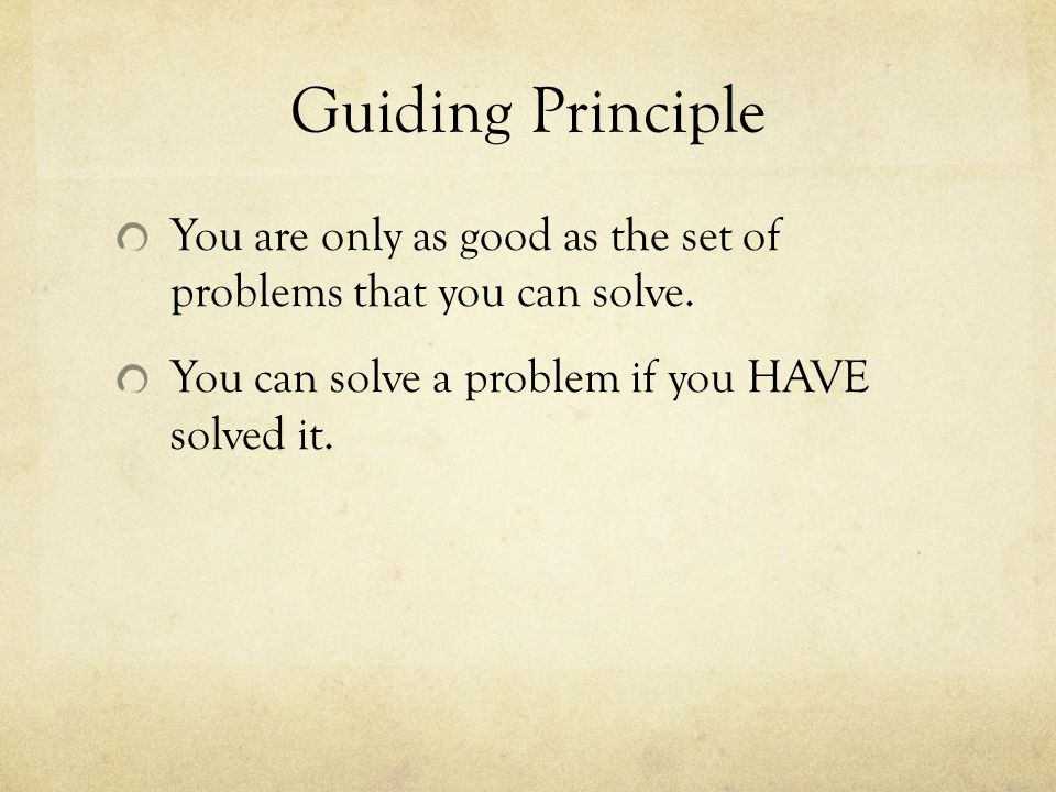 Guiding Principle You are only as good as the set of problems that you can solve.