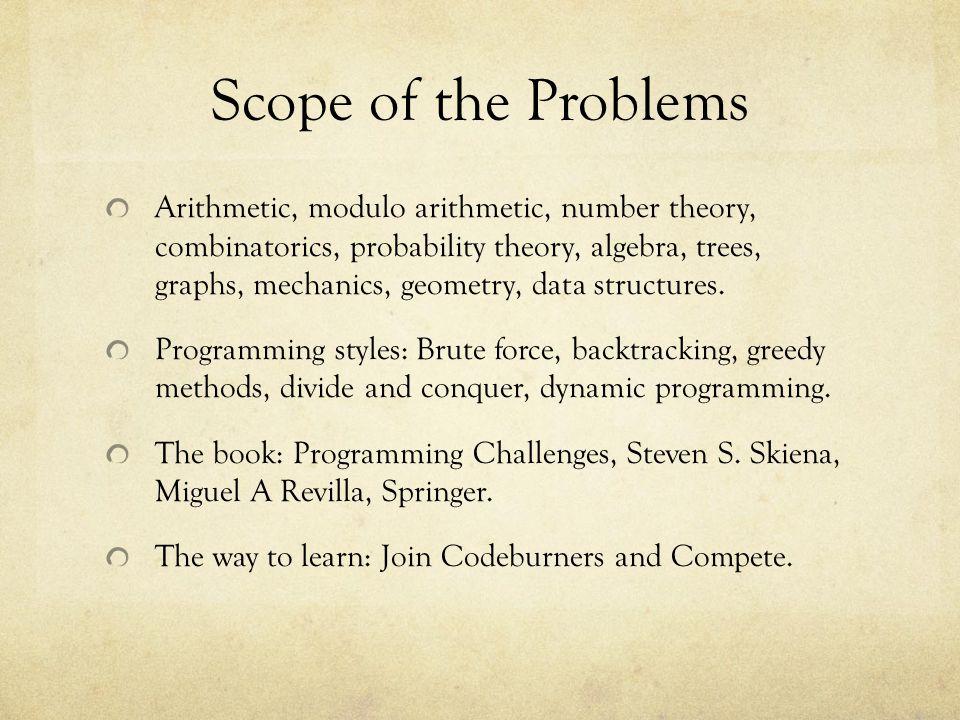 Scope of the Problems Arithmetic, modulo arithmetic, number theory, combinatorics, probability theory, algebra, trees, graphs, mechanics, geometry, da