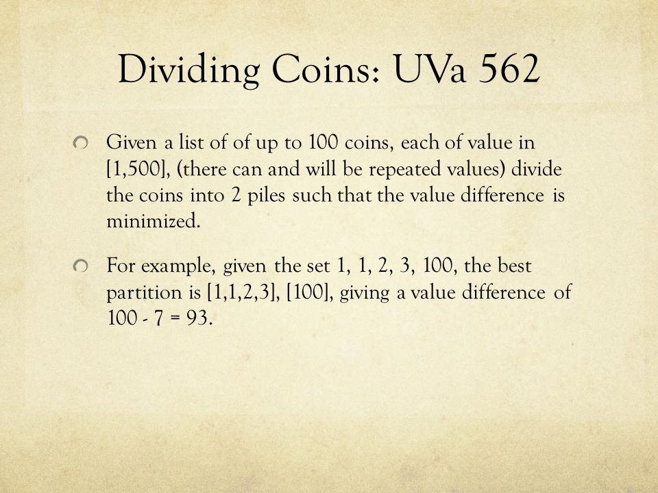 Dividing Coins: UVa 562 Given a list of of up to 100 coins, each of value in [1,500], (there can and will be repeated values) divide the coins into 2 piles such that the value difference is minimized.