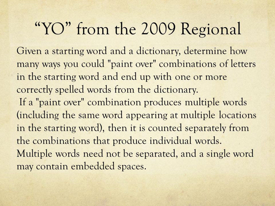 YO from the 2009 Regional Given a starting word and a dictionary, determine how many ways you could paint over combinations of letters in the starting word and end up with one or more correctly spelled words from the dictionary.