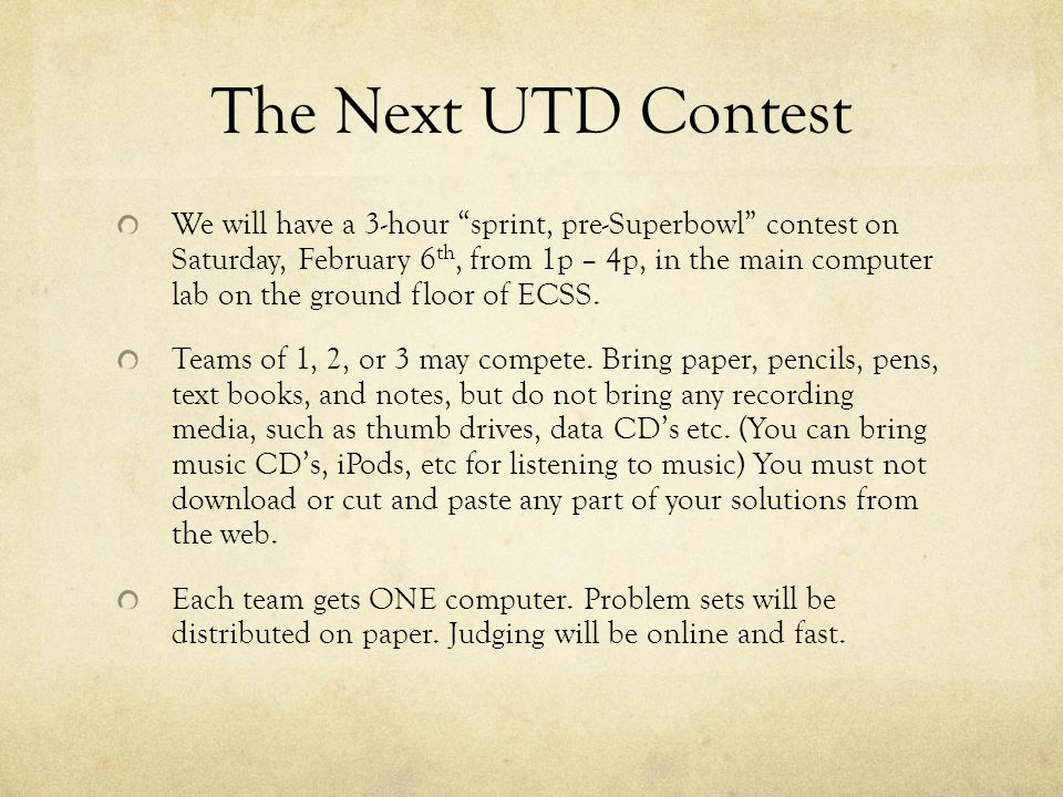 The Next UTD Contest We will have a 3-hour sprint, pre-Superbowl contest on Saturday, February 6 th, from 1p – 4p, in the main computer lab on the ground floor of ECSS.