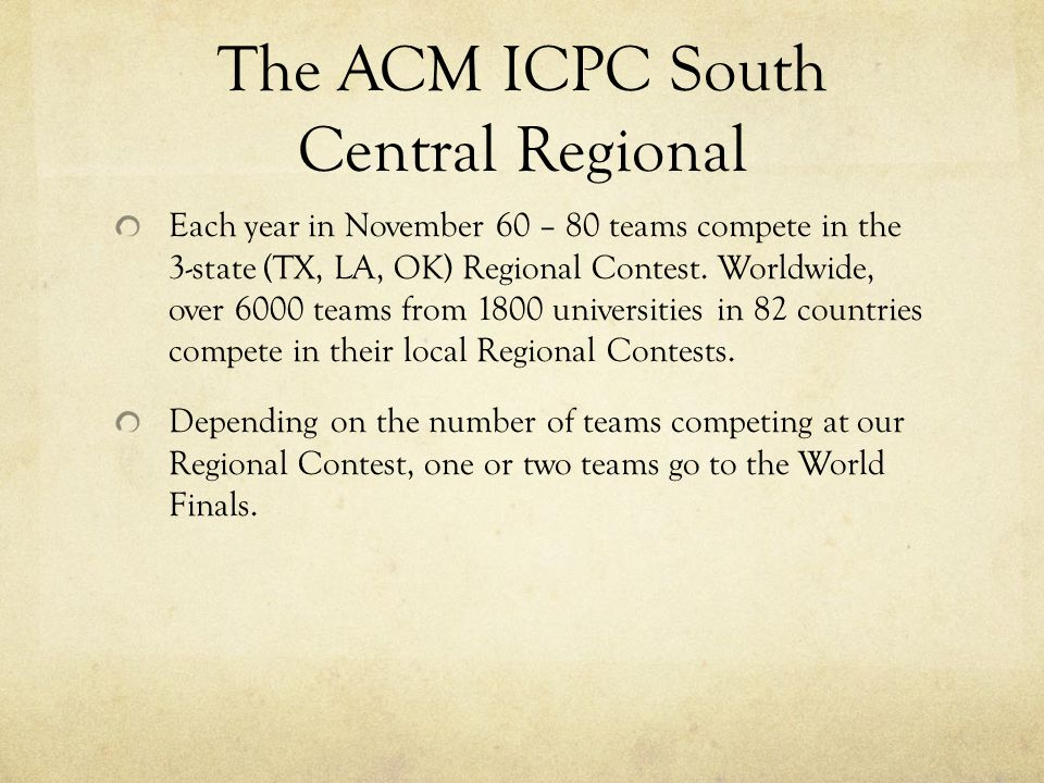 The ACM ICPC South Central Regional Each year in November 60 – 80 teams compete in the 3-state (TX, LA, OK) Regional Contest. Worldwide, over 6000 tea