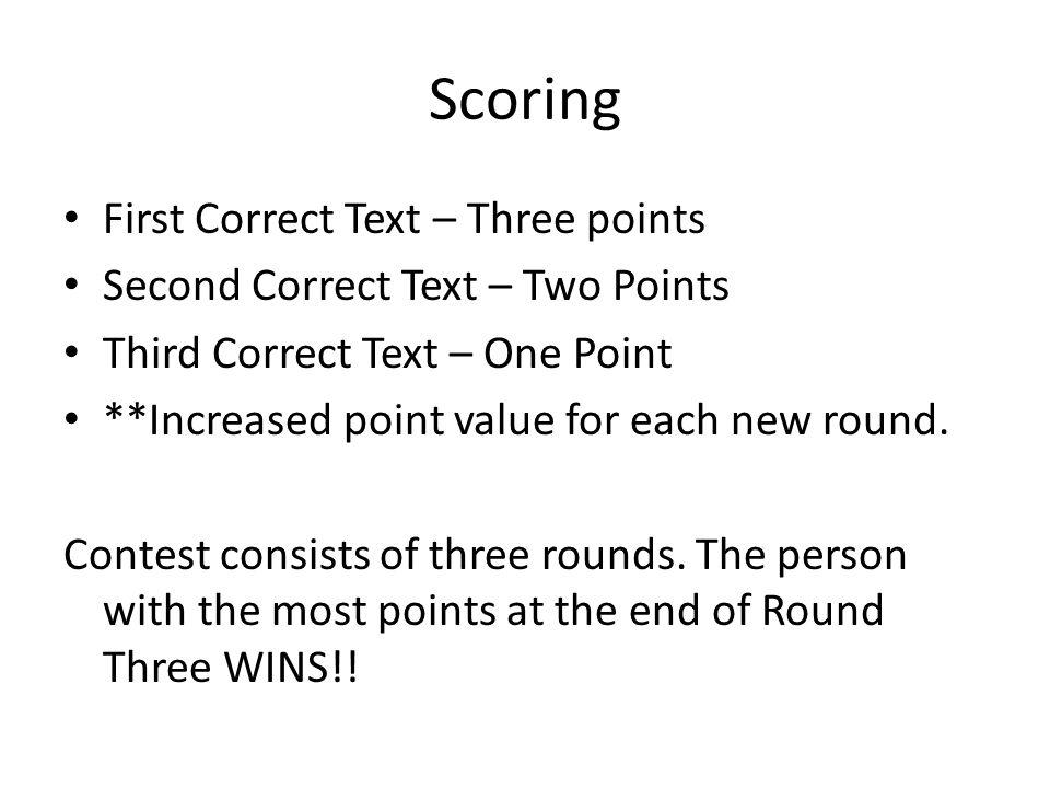 Scoring First Correct Text – Three points Second Correct Text – Two Points Third Correct Text – One Point **Increased point value for each new round.