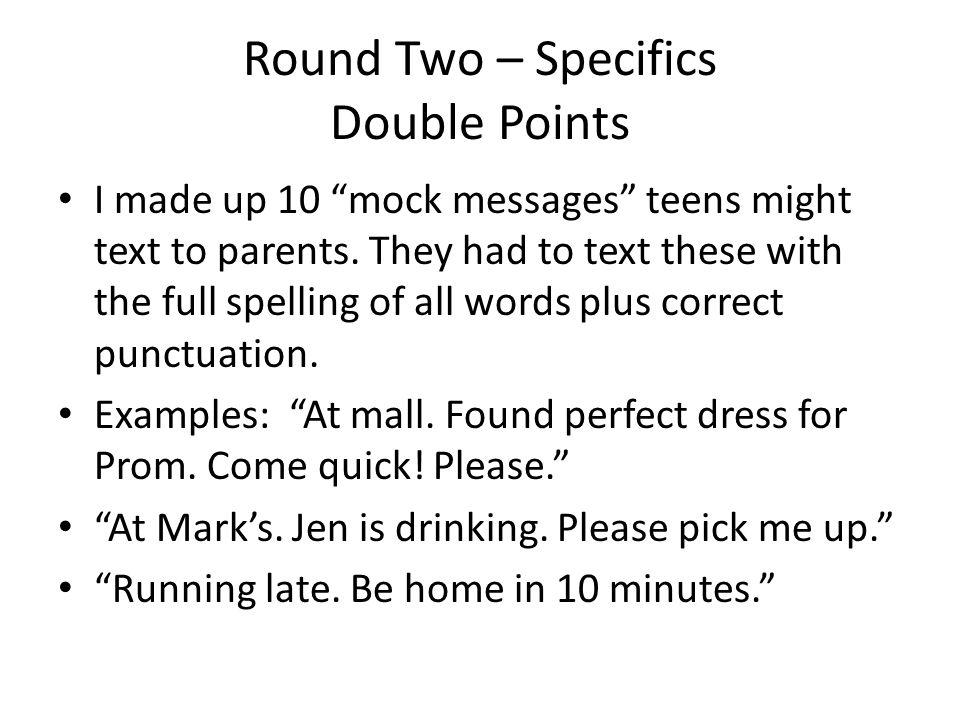 Round Two – Specifics Double Points I made up 10 mock messages teens might text to parents.
