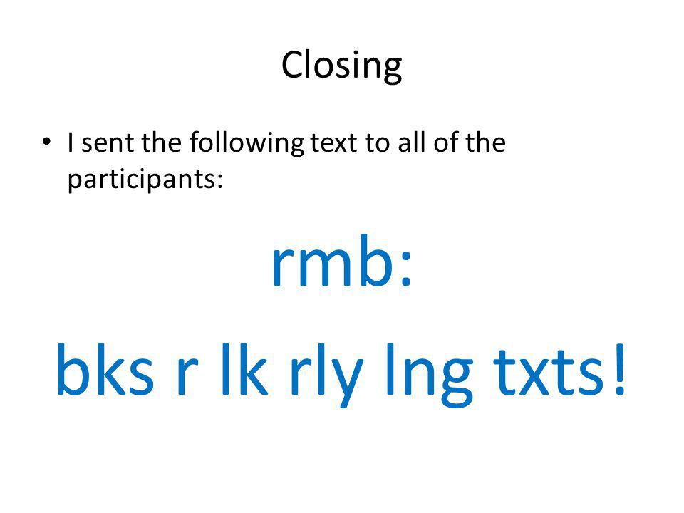Closing I sent the following text to all of the participants: rmb: bks r lk rly lng txts!