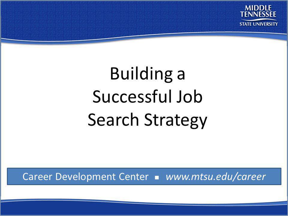 Career Development Center www.mtsu.edu/career Building a Successful Job Search Strategy