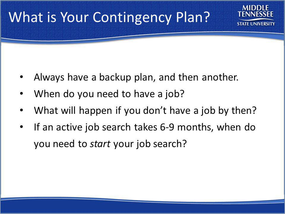 What is Your Contingency Plan. Always have a backup plan, and then another.