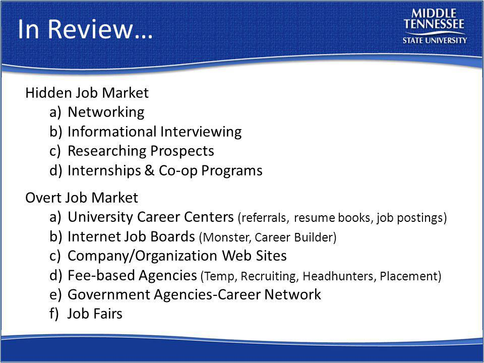 In Review… Hidden Job Market a)Networking b)Informational Interviewing c)Researching Prospects d)Internships & Co-op Programs Overt Job Market a)University Career Centers (referrals, resume books, job postings) b)Internet Job Boards (Monster, Career Builder) c)Company/Organization Web Sites d)Fee-based Agencies (Temp, Recruiting, Headhunters, Placement) e)Government Agencies-Career Network f)Job Fairs
