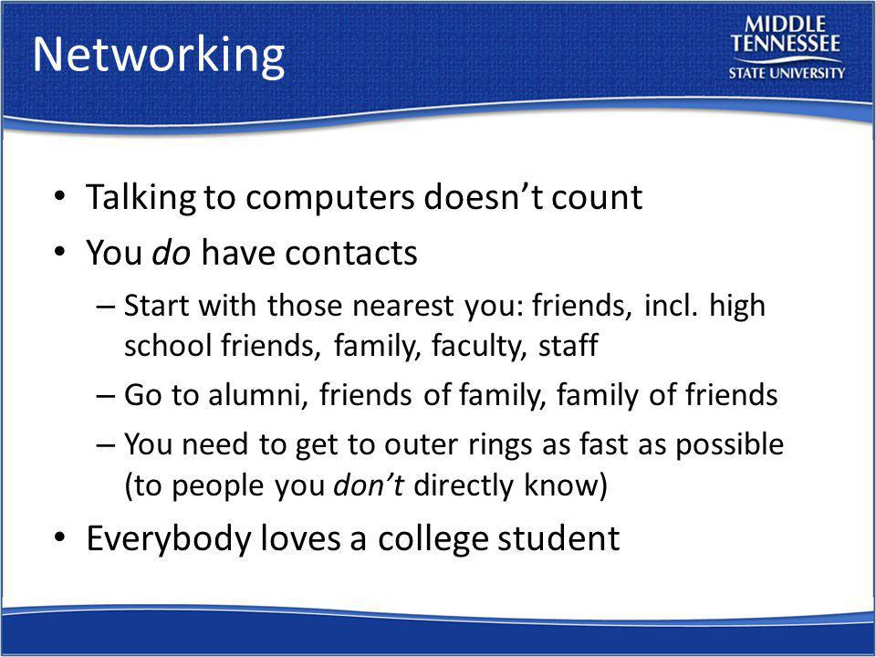 Networking Talking to computers doesnt count You do have contacts – Start with those nearest you: friends, incl. high school friends, family, faculty,