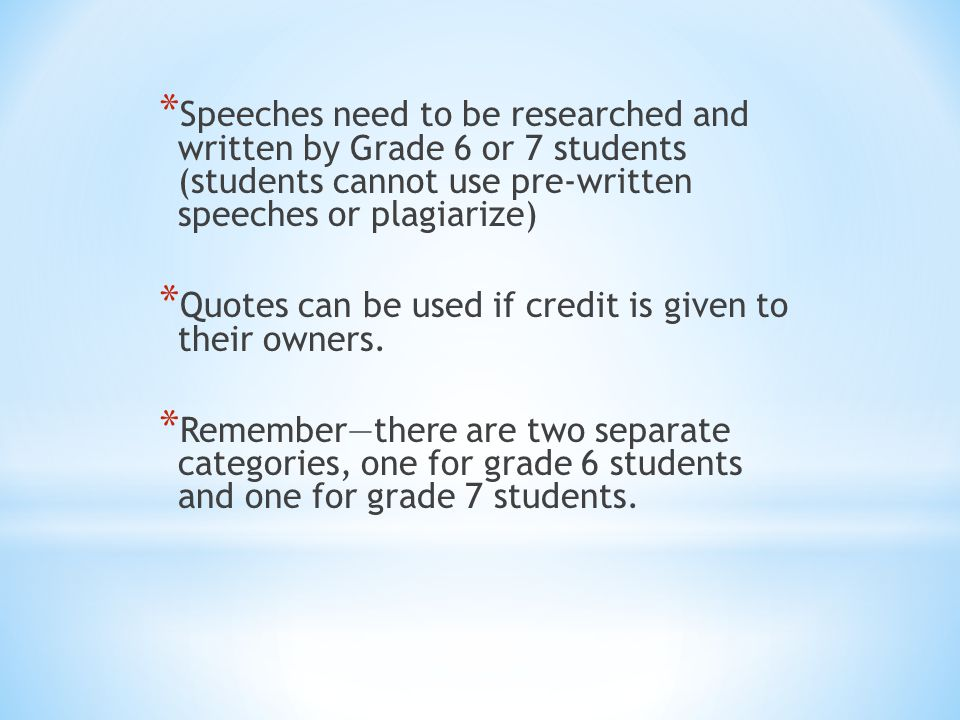 * Speeches need to be researched and written by Grade 6 or 7 students (students cannot use pre-written speeches or plagiarize) * Quotes can be used if credit is given to their owners.