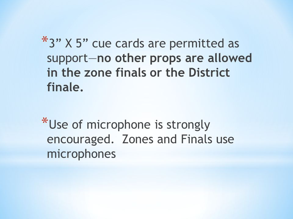 * 3 X 5 cue cards are permitted as supportno other props are allowed in the zone finals or the District finale.